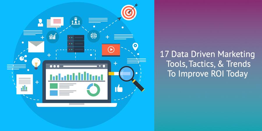17 Data Driven Marketing Tools, Tactics, & Trends To Improve ROI Today